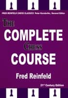 The Complete Chess Course - From Beginning to Winning Chess! ebook by Fred Reinfeld