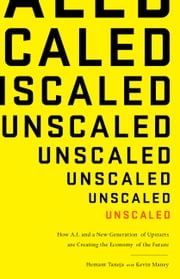 Unscaled - How AI and a New Generation of Upstarts Are Creating the Economy of the Future ebook by Hemant Taneja, Kevin Maney