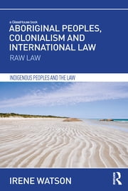 Aboriginal Peoples, Colonialism and International Law - Raw Law ebook by Irene Watson