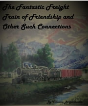 The Fantastic Freight Train of Friendship and Other Such COnnections ebook by Veronica Bergschneider