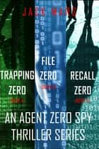 Agent Zero Spy Thriller Bundle: Trapping Zero (#4), File Zero (#5), and Recall Zero (#6) ebook by Jack Mars