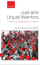 Just and Unjust Warriors : The Moral and Legal Status of Soldiers - The Moral and Legal Status of Soldiers ebook by David Rodin ; Henry Shue