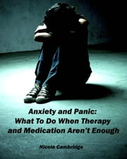Anxiety and Panic: What To Do When Therapy and Medication Aren't Enough ebook by Nicole Cambridge