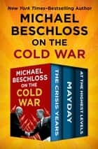 Michael Beschloss on the Cold War - The Crisis Years, Mayday, and At the Highest Levels ebook by Michael Beschloss, Strobe Talbott