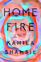 Home Fire - A Novel ebook by Kamila Shamsie