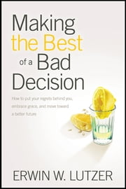 Making the Best of a Bad Decision - How to Put Your Regrets behind You, Embrace Grace, and Move toward a Better Future ebook by Erwin Lutzer