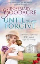 Until We Can Forgive - A romantic, engrossing WWI saga of hope and courage ebook by Rosemary Goodacre