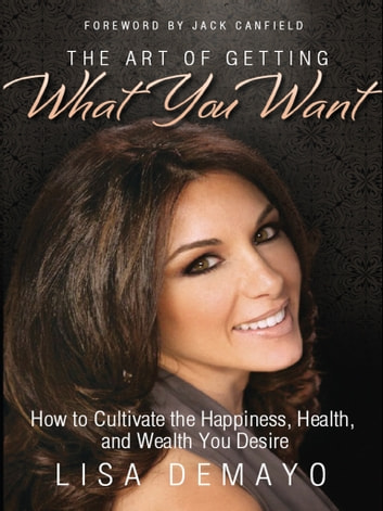 The Art of Getting What You Want - How to Cultivate the Happiness, Health, and Wealth You Desire ebook by Lisa DeMayo