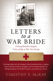 Letters to a War Bride - A Young Battalion Surgeon Comes of Age in War Torn Europe ebook by Timothy F. McKay