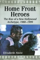 Home Front Heroes - The Rise of a New Hollywood Archetype, 1988-1999 ebook by Elizabeth Abele