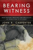 Bearing Witness - How Writers Brought the Brutality of World War II to Light ebook by John R. Carpenter