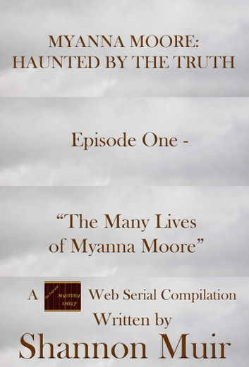 "Myanna Moore: Haunted by the Truth Episode One - ""The Many Lives of Myanna Moore"" ebook by Shannon Muir"