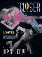 Closer - A Novel ebook by Dennis Cooper