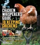 The Chicken Whisperer's Guide to Keeping Chickens: Everything You Need to Know . . . and Didn't Know You Needed to Know About Backyard and Urban Chicke ebook by Andy Schneider,Brigid McCrea