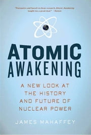 Atomic Awakening: A New Look at the History and Future of Nuclear Power ebook by James Mahaffey