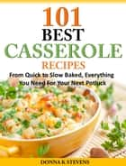 101 Best Casserole Recipes - From Quick to Slow Baked, Everything You Need For Your Next Potluck ebook by Donna K. Stevens