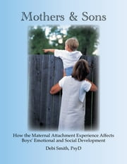 Mothers and Sons: How the Maternal Attachment Experience Affects Boys' Emotional and Social Development ebook by Dr. Debi Smith