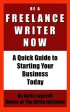 Be a Freelance Writer Now: A Quick Guide to Starting Your Business Today eBook by Adria Laycraft