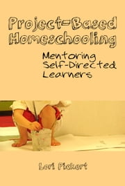 Project-Based Homeschooling - Mentoring Self-Directed Learners ebook by Lori McWilliam Pickert