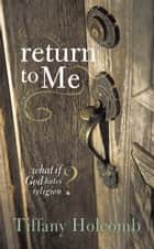 Return to Me - What If God Hates Religion? ebook by Tiffany Holcomb