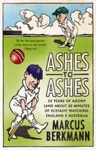 Ashes To Ashes - 35 Years of Humiliation (And About 20 Minutes of Ecstasy) Watching England v Australia eBook by Marcus Berkmann