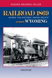 Railroad 1869 Along the Historic Union Pacific Across Wyoming ebook by Eugene Miller