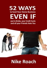 52 Ways To Fund Your Home Business - Even When You Are Broke, Your Credit Sucks, and All Your Friends Hate You ebook by Nike Roach