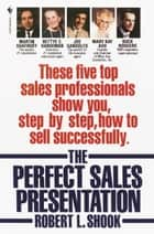 The Perfect Sales Presentation - These Five Top Sales Professionals Show You, Step by Step, How To Sell Successfully ebook by Robert L. Shook