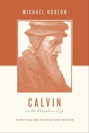 Calvin on the Christian Life - Glorifying and Enjoying God Forever ebook by Michael Horton,Stephen J. Nichols,Justin Taylor