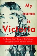 My Name is Victoria - The Extraordinary Story of one Woman's Struggle to Reclaim her True Identity ebook by Victoria Donda