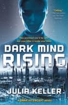Dark Mind Rising - A Dark Intercept Novel ebook by Julia Keller