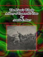 The Lion's Whelp: A Story of Cromwell's Time ebook by Amelia E. Barr