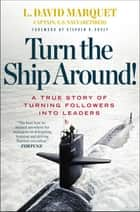 Turn the Ship Around! - A True Story of Turning Followers into Leaders eBook by L. David Marquet, Stephen R. Covey