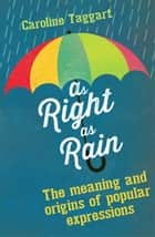 As Right as Rain - The Meaning and Origins of Popular Expressions ebook by Caroline Taggart