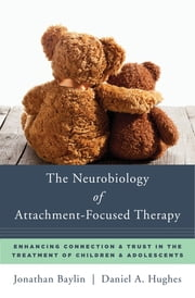 The Neurobiology of Attachment-Focused Therapy: Enhancing Connection & Trust in the Treatment of Children & Adolescents (Norton Series on Interpersonal Neurobiology) ebook by Jonathan Baylin,Daniel A. Hughes