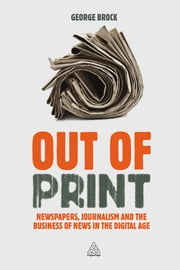 Out of Print - Newspapers, Journalism and the Business of News in the Digital Age ebook by Professor George Brock