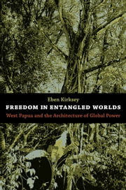 Freedom in Entangled Worlds - West Papua and the Architecture of Global Power ebook by Eben Kirksey