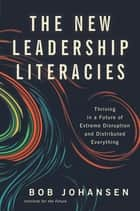 The New Leadership Literacies - Thriving in a Future of Extreme Disruption and Distributed Everything ebook by Bob Johansen