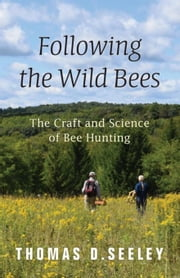 Following the Wild Bees: The Craft and Science of Bee Hunting ebook by Seeley, Thomas D.