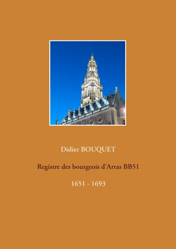 Registre des bourgeois d'Arras BB51 - 1651-1693 - 1651 - 1693 ebook by Didier Bouquet