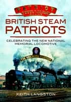 British Steam Patriots - Celebrating the New National Memorial Locomotive ebook by Keith Langston