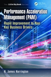 Performance Acceleration Management (PAM): Rapid Improvement to Your Key Performance Drivers ebook by Harrington, H. James