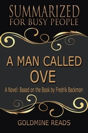 A Man Called Ove - Summarized for Busy People: A Novel: Based on the Book by Fredrik Backman ebook by Goldmine Reads