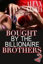 Bought By The Billionaire Brothers 2 ebook by Alexx Andria