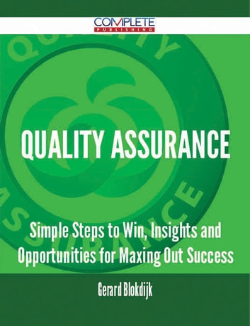 Quality Assurance - Simple Steps to Win, Insights and Opportunities for Maxing Out Success ebook by Gerard Blokdijk