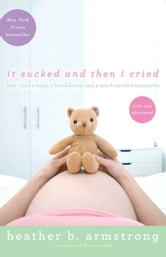 It Sucked and Then I Cried - How I Had a Baby, a Breakdown, and a Much Needed Margarita ebook by Heather Armstrong