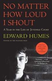 No Matter How Loud I Shout - A Year in the Life of Juvenile Court ebook by Edward Humes