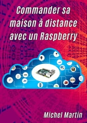 Commander sa maison à distance avec un Raspberry Pi eBook by Michel Martin