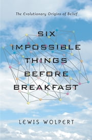 Six Impossible Things Before Breakfast: The Evolutionary Origins of Belief ebook by Lewis Wolpert
