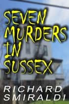 Seven Murders In Sussex ebook by Richard Smiraldi